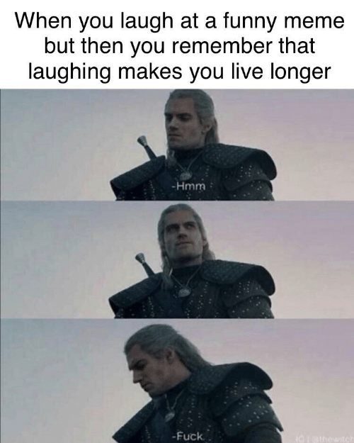 Longer: When you laugh at a funny meme  but then you remember that  laughing makes you live longer  -Hmm  -Fuck.  I0athowitch