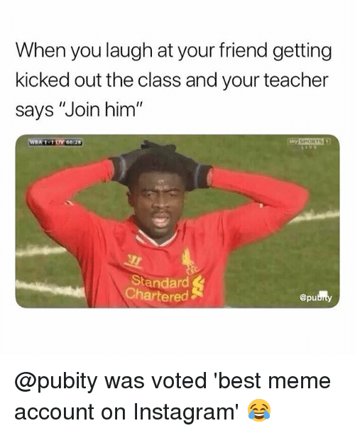 """Instagram, Meme, and Memes: When you laugh at your friend getting  kicked out the class and your teacher  says """"Join him  Standard  Chartered  @pu @pubity was voted 'best meme account on Instagram' 😂"""