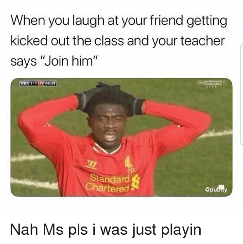 "Memes, Sports, and Teacher: When you laugh at your friend getting  kicked out the class and your teacher  says ""Join him  SPORTS  andan  Chartered  @pu Nah Ms pls i was just playin"