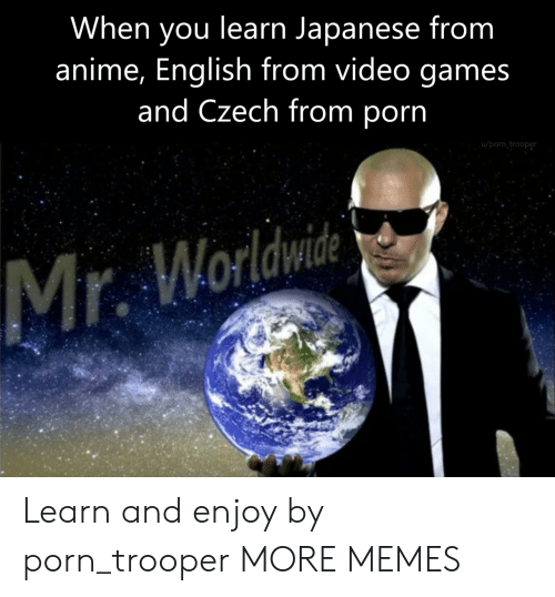 czech: When you learn Japanese from  anime, English from video games  and Czech from porn  u/porn trooper Learn and enjoy by porn_trooper MORE MEMES