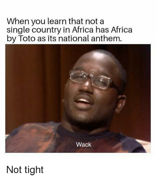 Africa, National Anthem, and Dank Memes: When you learn that not a  single country in Africa has Africa  by Toto as its national anthem.  Wack Not tight