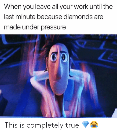 Under Pressure: When you leave all your work until the  last minute because diamonds are  made under pressure This is completely true 💎😂