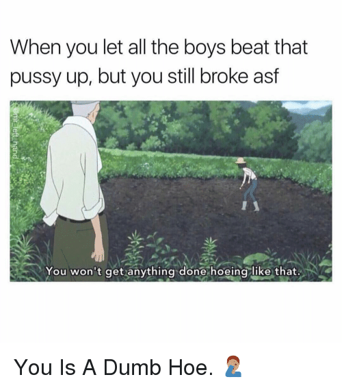 Beat That: When you let all the boys beat that  pussy up, but you still broke asf  You won't get anything done hoeing like that. You Is A Dumb Hoe. 🤦🏽♂️