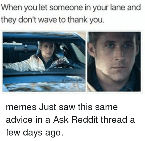 Thank You Meme: When you let someone in your lane and  they don't wave to thank you memes Just saw this same advice in a Ask Reddit thread a few days ago.