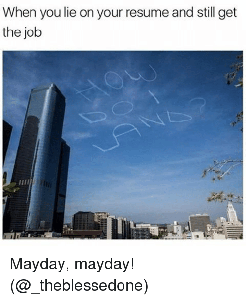 Mayday: When you lie on your resume and still get  the job Mayday, mayday! (@_theblessedone)