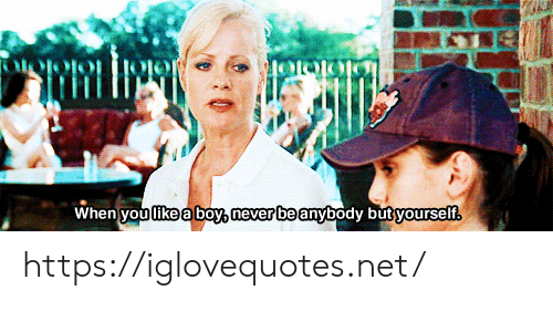 Never, Boy, and Net: When you like a boy, never be anybody butyourself https://iglovequotes.net/