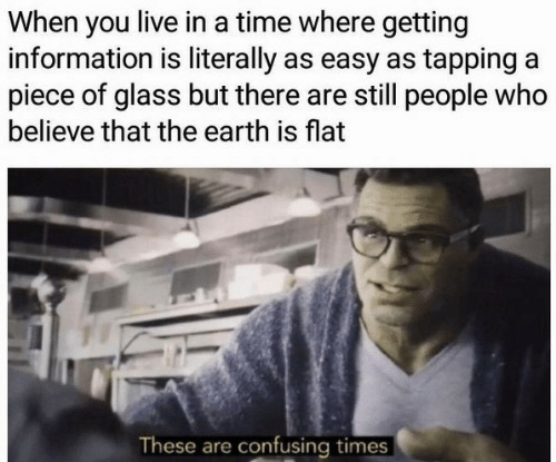 Earth, Information, and Live: When you live in a time where getting  information is literally as easy as tapping a  piece of glass but there are still people who  believe that the earth is flat  These are confusing times