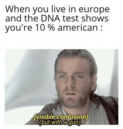 dna: When you live in europe  and the DNA test shows  you're 10 % american  visible confusion]  (but with a gun)