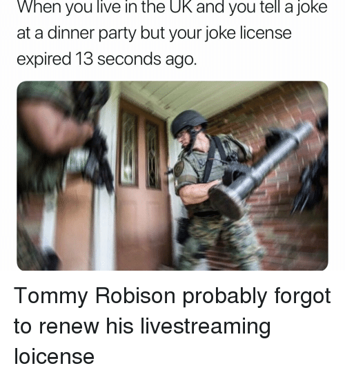 Party, Live, and Tommy: When you live in the UK and you tell a joke  at a dinner party but your joke license  expired 13 seconds ago.