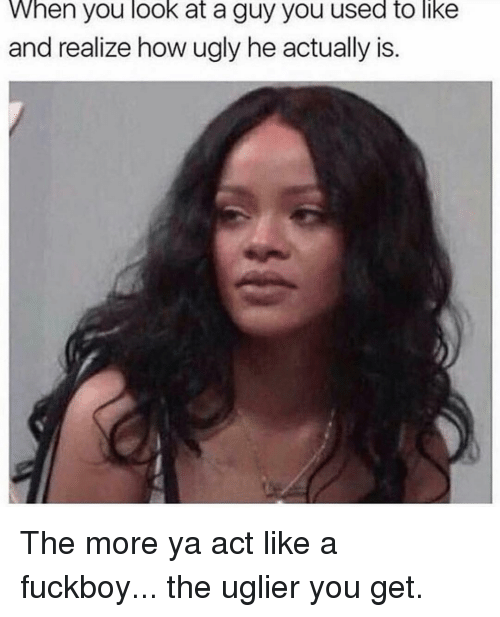 Fuckboy, Ugly, and Girl Memes: When you look at a guy you used to like  and realize how ugly he actually is. The more ya act like a fuckboy... the uglier you get.