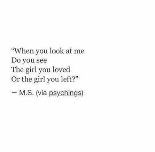 "Girl, Via, and You: ""When you look at me  Do you see  The girl you loved  Or the girl you left?""  M.S. (via psychings)"