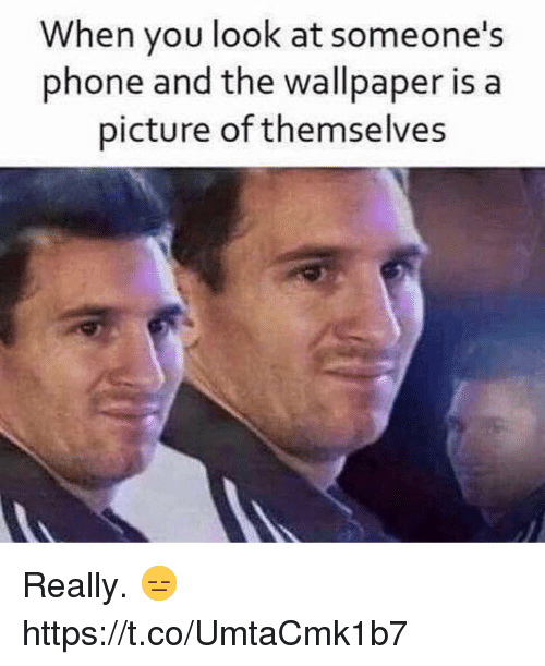 Phone, Wallpaper, and A Picture: When you look at someone's  phone and the wallpaper is a  picture of themselves Really.  😑 https://t.co/UmtaCmk1b7