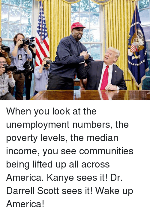 median: When you look at the unemployment numbers, the poverty levels, the median income, you see communities being lifted up all across America. Kanye sees it! Dr. Darrell Scott sees it! Wake up America!