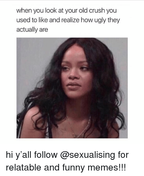 Sexualising: when you look at your old crush you  used to like and realize how ugly they  actually are hi y'all follow @sexualising for relatable and funny memes!!!