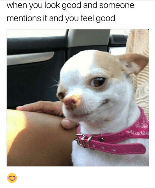 Funny, Good, and You: when you look good and someone  mentions it and you feel good 😊