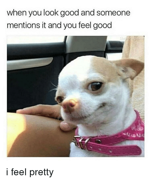 Good, You, and Look: when you look good and someone  mentions it and you feel good <p>i feel pretty</p>