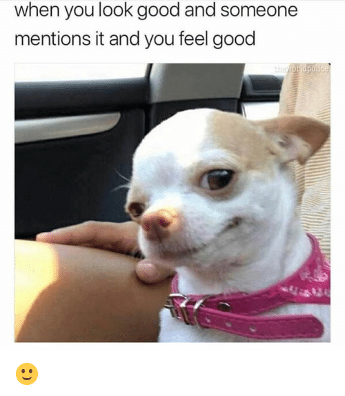 Memes, Good, and 🤖: when you look good and someone  mentions it and you feel good 🙂