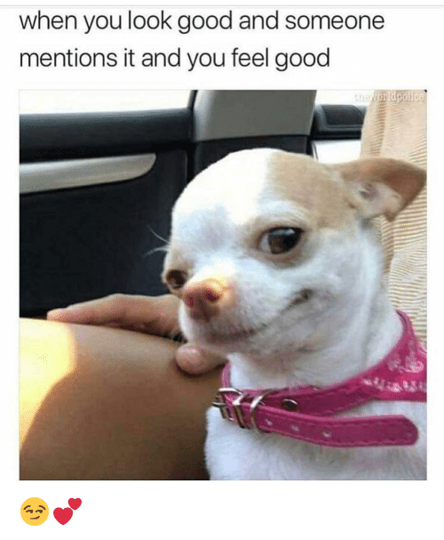 Funny, Good, and You: when you look good and someone  mentions it and you feel good 😏💕