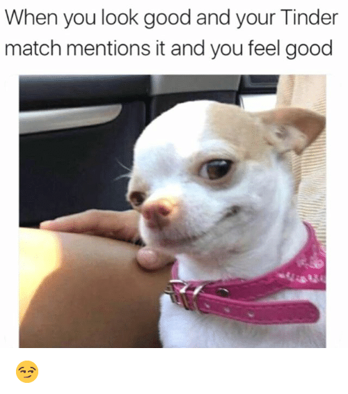 Funny, Tinder, and Good: When you look good and your Tinder  match mentions it and you feel good 😏