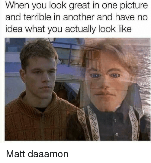 Dank Memes, Idea, and Another: When you look great in one picture  and terrible in another and have no  idea what you actually look like Matt daaamon