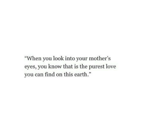 "Love, Earth, and Mothers: ""When you look into your mother's  eyes, you know that is the purest love  you can find on this earth."""