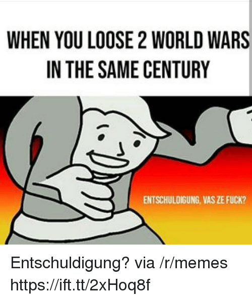 Memes, Fuck, and World: WHEN YOU LOOSE 2 WORLD WARS  IN THE SAME CENTURY  ENTSCHULDIGUNG, VAS ZE FUCK? Entschuldigung? via /r/memes https://ift.tt/2xHoq8f
