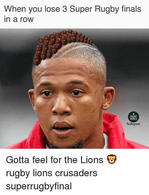 Finals, Memes, and Lions: When you lose 3 Super Rugby finals  n a roW  RUGBY  MEMES  nstagzam Gotta feel for the Lions 🦁 rugby lions crusaders superrugbyfinal