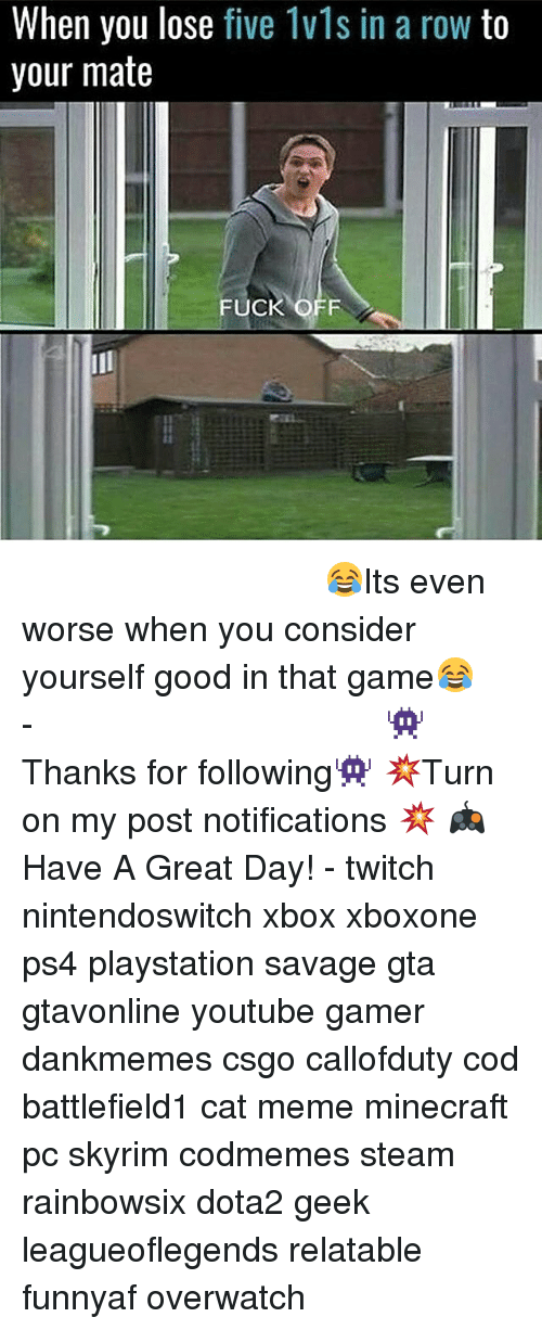 cat meme: When you lose five 1vls in a row to  your mate  FUCK O ⠀⠀⠀⠀⠀⠀⠀⠀⠀⠀⠀⠀⠀⠀⠀⠀⠀⠀⠀⠀⠀⠀⠀⠀⠀⠀⠀⠀⠀⠀ 😂Its even worse when you consider yourself good in that game😂⠀⠀⠀⠀⠀⠀⠀⠀⠀⠀⠀⠀⠀⠀⠀⠀⠀⠀⠀⠀⠀⠀⠀⠀⠀⠀⠀⠀⠀⠀⠀⠀⠀⠀⠀- 👾Thanks for following👾 💥Turn on my post notifications 💥 🎮Have A Great Day! - twitch nintendoswitch xbox xboxone ps4 playstation savage gta gtavonline youtube gamer dankmemes csgo callofduty cod battlefield1 cat meme minecraft pc skyrim codmemes steam rainbowsix dota2 geek leagueoflegends relatable funnyaf overwatch