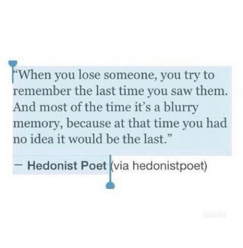 """Saw, Time, and Idea: When you lose someone, you try to  remember the last time you saw them.  And most of the time it's a blurry  memory, because at that time you had  no idea it would be the last.""""  Hedonist Poet (via hedonistpoet)"""