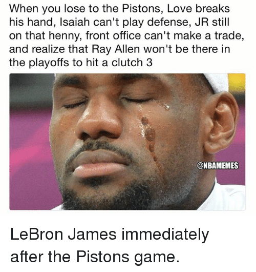 LeBron James, Love, and Nba: When you lose to the Pistons, Love breaks  his hand, lsaiah can't play defense, JR still  on that henny, front office can't make a trade,  and realize that Ray Allen won't be there in  the playoffs to hit a clutch 3  @NBAMEMES LeBron James immediately after the Pistons game.