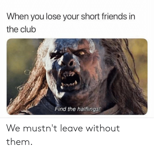 In The Club: When you lose your short friends in  the club  Find the halflings! We  mustn't leave without them.