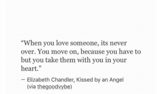 "Love, Angel, and Heart: ""When you love someone, its never  over. You move on, because you have to  but you take them with you in your  heart.""  Elizabeth Chandler, Kissed by an Angel  (via thegoodvybe)"
