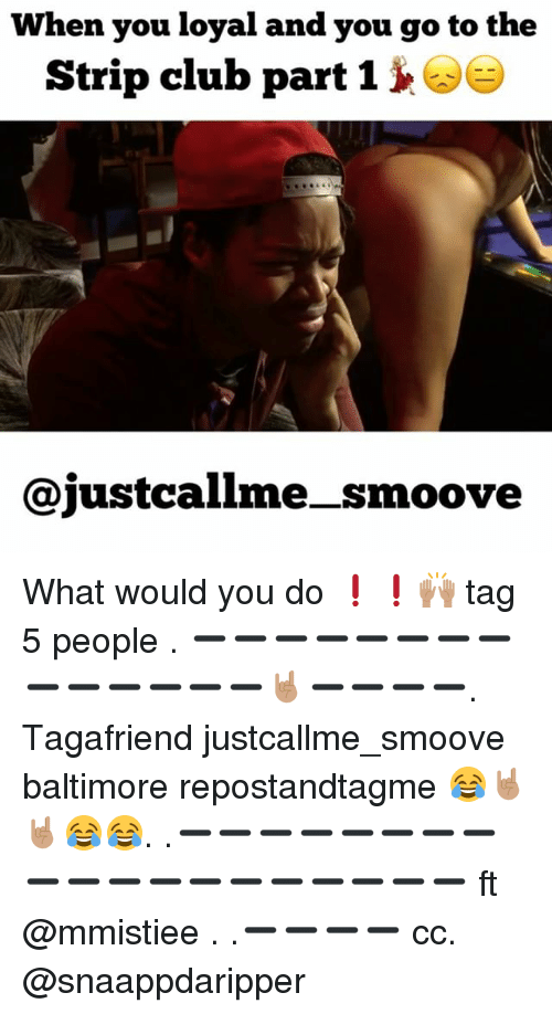 You Loyal: When you loyal and you go to the  Strip club part  1  ajustcallme smoove What would you do ❗️❗️🙌🏽 tag 5 people . ➖➖➖➖➖➖➖➖➖➖➖➖➖➖🤘🏽➖➖➖➖. Tagafriend justcallme_smoove baltimore repostandtagme 😂🤘🏽🤘🏽😂😂. .➖➖➖➖➖➖➖➖➖➖➖➖➖➖➖➖➖➖➖ ft @mmistiee . .➖➖➖➖ cc. @snaappdaripper