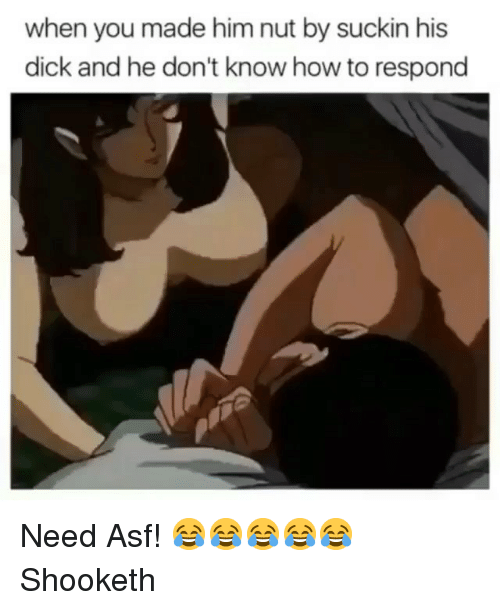 Dick, How To, and Dank Memes: when you made him nut by suckin his  dick and he don't know how to respond Need Asf! 😂😂😂😂😂 Shooketh