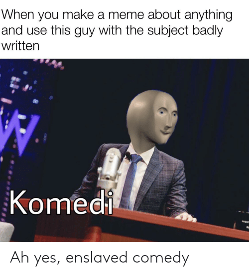 You Make: When you make a meme about anything  and use this guy with the subject badly  written  Komedi  NIGHT Ah yes, enslaved comedy