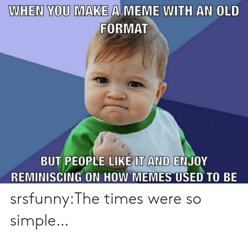 the times: WHEN YOU MAKE A MEME WITH AN OLD  FORMAT  BUT PEOPLE LIKE IT AND ENJOY  REMINISCING ON HOW MEMES USED TO BE srsfunny:The times were so simple…
