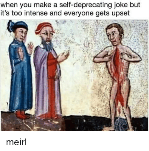 deprecating: when you make a self-deprecating joke but  it's too intense and everyone gets upset meirl