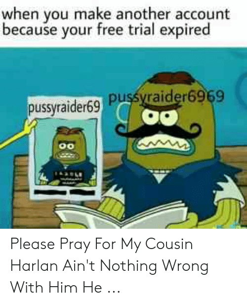 When You Make Another Account Because Your Free Trial Expired Pussyraider69 Pusyraider6969 Please Pray For My Cousin Harlan Ain T Nothing Wrong With Him He Free Meme On Awwmemes Com