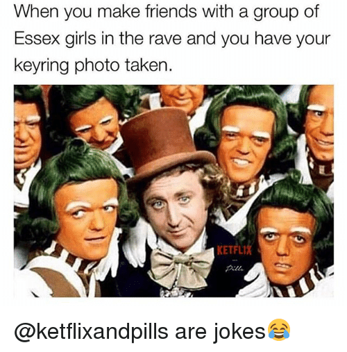 essex: When you make friends with a group of  Essex girls in the rave and you have your  keyring photo taken.  KETFLI @ketflixandpills are jokes😂