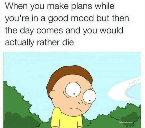 Mood, Good, and Day: When you make plans while  you're in a good mood but then  the day comes and you would  actually rather die