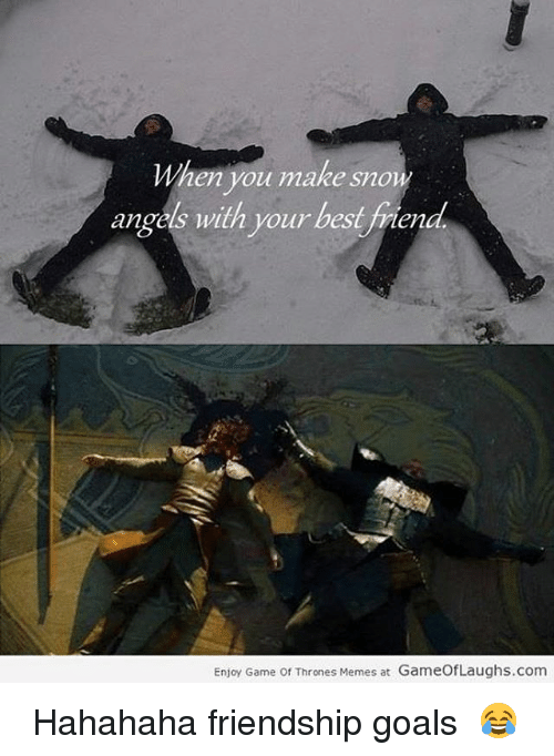 Game Of Throne Meme: When you make snow  angels with your best friend  Enjoy Game of Thrones Memes at GameOfLaughs.com ❃ Hahahaha friendship goals 😂