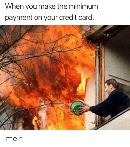 MeIRL, Credit Card, and Make: When you make the minimum  payment on your credit card meirl