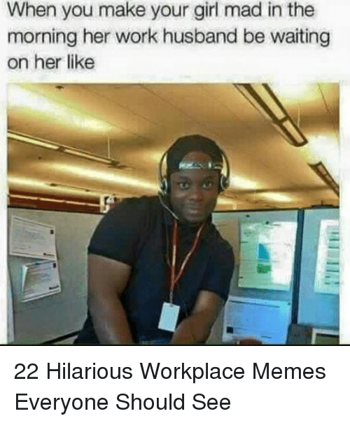 Memes, Work, and Girl: When you make your girl mad in the  morning her work husband be waiting  on her like 22 Hilarious Workplace Memes Everyone Should See
