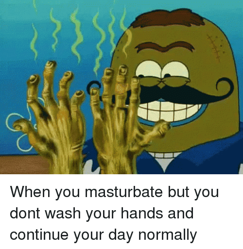 Wash Your Hands: When you masturbate but you dont wash your hands and continue your day normally