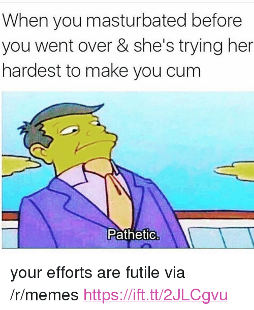 """Cum, Memes, and Her: When you masturbated before  you went over & she's trying her  hardest to make you cum  PathetiC. <p>your efforts are futile via /r/memes <a href=""""https://ift.tt/2JLCgvu"""">https://ift.tt/2JLCgvu</a></p>"""