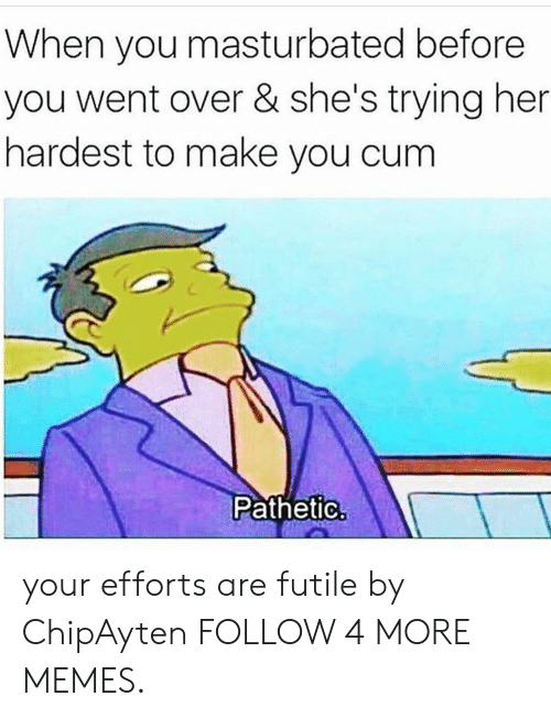 Cum, Dank, and Memes: When you masturbated before  you went over & she's trying her  hardest to make you cum  Pathetic your efforts are futile by ChipAyten FOLLOW 4 MORE MEMES.
