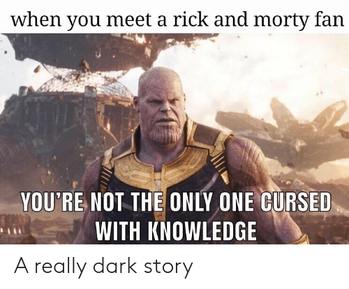 Really Dark: when you meet a rick and morty fan  YOU'RE NOT THE ONLY ONE CURSED  WITH KNOWLEDGE A really dark story