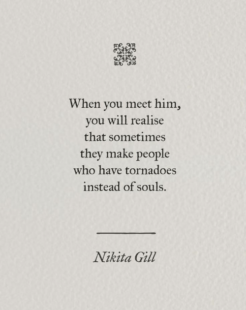 tornadoes: When you meet him,  you will realise  that sometimes  they make people  who have tornadoes  instead of souls.  Nikita Gill