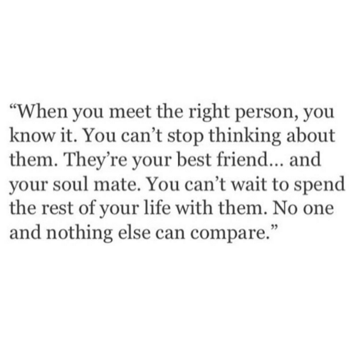 "soul mate: ""When you meet the right person, you  know it. You can't stop thinking about  them. They're your best friend... and  your soul mate. You can't wait to spend  the rest of your life with them. No one  and nothing else can compare."""
