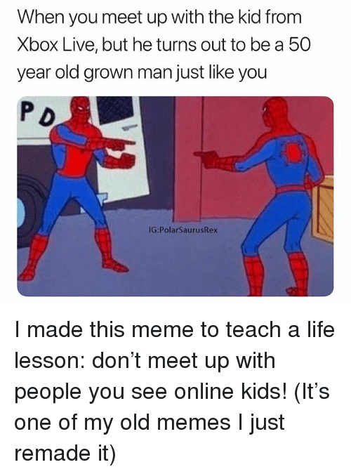 Life, Meme, and Memes: When you meet up with the kid from  Xbox Live, but he turns out to be a 50  year old grown man just like you  P D  IG:PolarSaurusRex I made this meme to teach a life lesson: don't meet up with people you see online kids! (It's one of my old memes I just remade it)